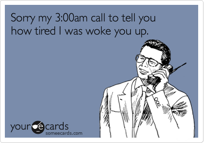 Sorry my 3:00am call to tell you how tired I was woke you up.