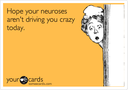 Hope your neuroses aren't driving you crazy today.
