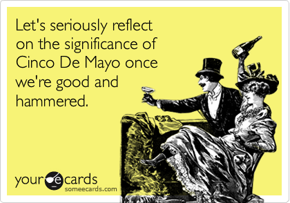 Let's seriously reflect on the significance of Cinco De Mayo once we're good and hammered.
