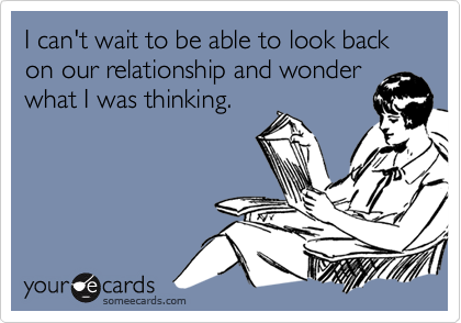 I can't wait to be able to look back on our relationship and wonder what I was thinking.