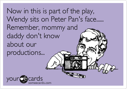 Now in this is part of the play, Wendy sits on Peter Pan's face......Remember, mommy anddaddy don't knowabout ourproductions...