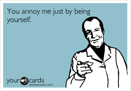 You annoy me just by being yourself.