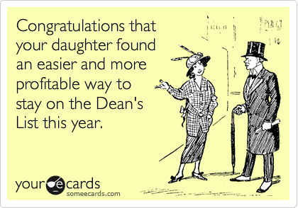 Congratulations that your daughter found an easier and more profitable way to stay on the Dean's List this year.