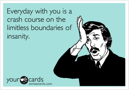 Everyday with you is a crash course on the limitless boundaries of insanity.