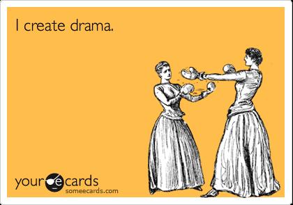 I create drama.