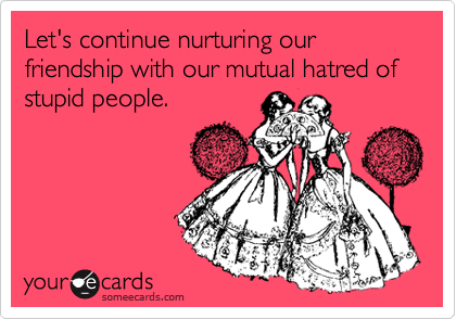 Let's continue nurturing our friendship with our mutual hatred of stupid people.