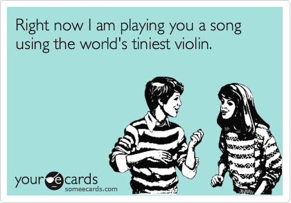 Right now I am playing you a song using the world's tiniest violin.