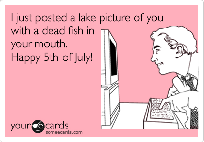 I just posted a lake picture of you with a dead fish in your mouth. Happy 5th of July!