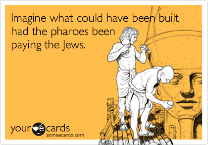 Imagine what could have been built had the pharoes beenpaying the Jews.