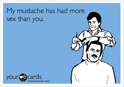 My mustache has had more