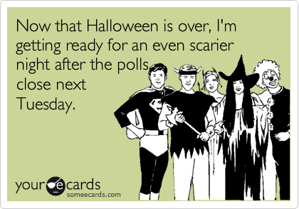 Now that Halloween is over, I'm getting ready for an even scarier night after the pollsclose nextTuesday.
