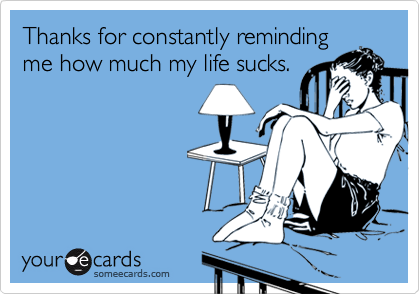 Thanks for constantly remindingme how much my life sucks.