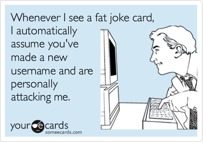 Whenever I see a fat joke card, 