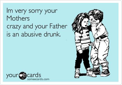 Im sorry your Mothers crazy anf your Father is an abusive drunk.