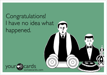 Congratulations!I have no idea whathappened.