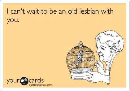 I can't wait to be an old lesbian with you.