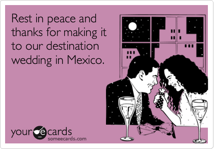 Rest in peace andthanks for making itto our destinationwedding in Mexico.