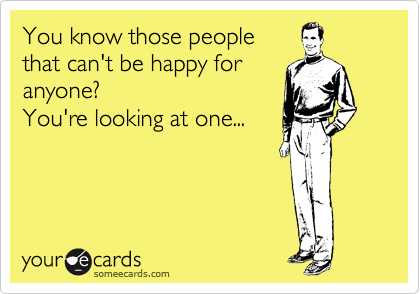 You know those people  that can't be happy for  anyone? You're looking at one...
