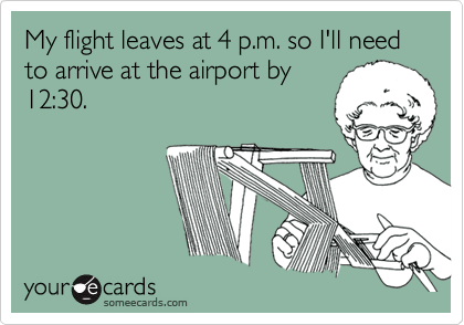 My flight leaves at 4 p.m. so I'll need to arrive at the airport by