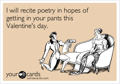 I will recite poetry in hopes of getting in your pants this  Valentine's day.