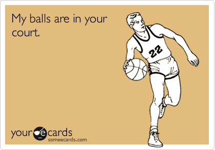 My balls are in yourcourt.
