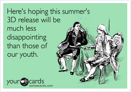 Here's hoping this summer's 3D release will bemuch lessdisappointingthan those ofour youth.