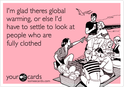 I'm glad theres globalwarming, or else I'dhave to settle to look atpeople who arefully clothed