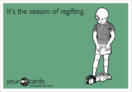 It's the season of regifting.