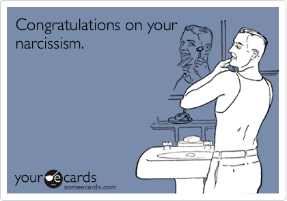 Congratulations on yournarcissism.