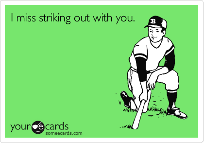 I miss striking out with you.