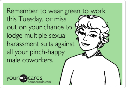 Remember to wear green to work this Tuesday, or missout on your chance tolodge multiple sexualharassment suits againstall your pinch-happymale coworkers.