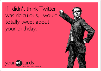 If I didn't think Twitter was ridiculous, I would totally tweet about your birthday.
