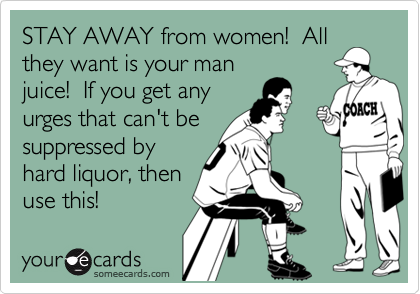 STAY AWAY from women!  Allthey want is your manjuice!  If you get anyurges that can't besuppressed byhard liquor, thenuse this!