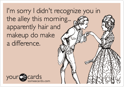 I'm sorry I didn't recognize you inthe alley this morning...apparently hair andmakeup do makea difference.