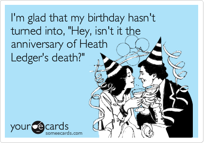 "I'm glad that my birthday hasn't turned into, ""Hey, isn't it the anniversary of Heath