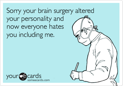 Sorry your brain surgery altered your personality and