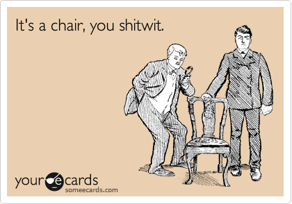 It's a chair, you shitwit.