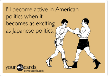 I'll become active in American politics when it becomes as exciting as Japanese politics.