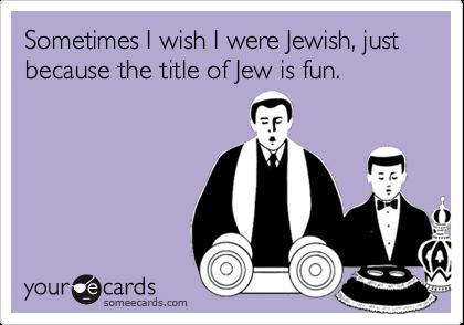 Sometimes I wish I were Jewish, just because the title of Jew is fun.
