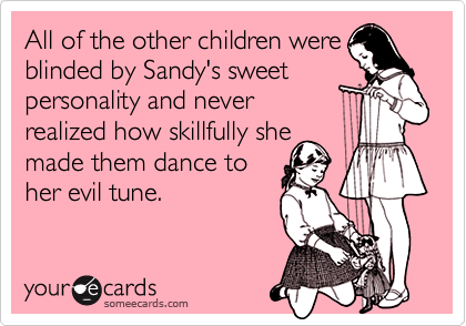 All of the other children wereblinded by Sandy's sweet personality and never realized how skillfully she made them dance to her evil tune.