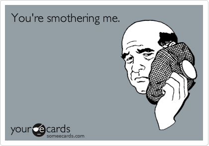 You're smothering me.