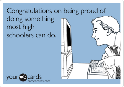 Congratulations on being proud of doing somethingmost highschoolers can do.