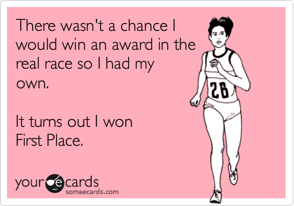 There wasn't a chance Iwould win an award in thereal race so I had myown.  It turns out I won First Place.