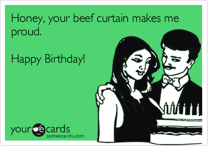 Honey, your beef curtain makes me proud.Happy Birthday!