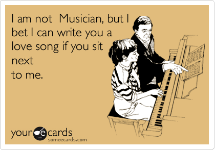 I am not  Musician, but I bet I can write you a love song if you sit next to me.