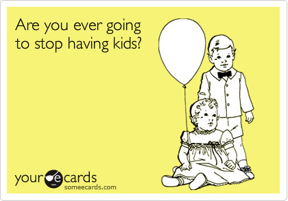Are you ever goingto stop having kids?