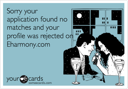 Sorry yourapplication found nomatches and yourprofile was rejected onEharmony.com