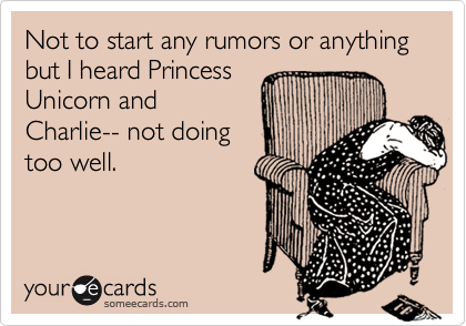 Not to start any rumors or anything but I heard PrincessUnicorn andCharlie-- not doingtoo well.