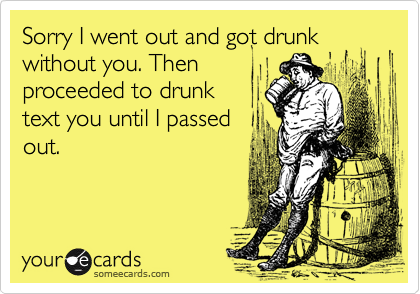 Sorry I went out and got drunk without you. Thenproceeded to drunktext you until I passedout.