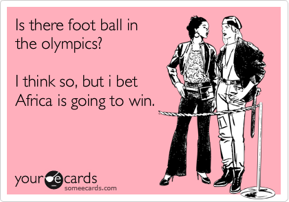 Is there foot ball in the olympics?I think so, but i bet Africa is going to win.